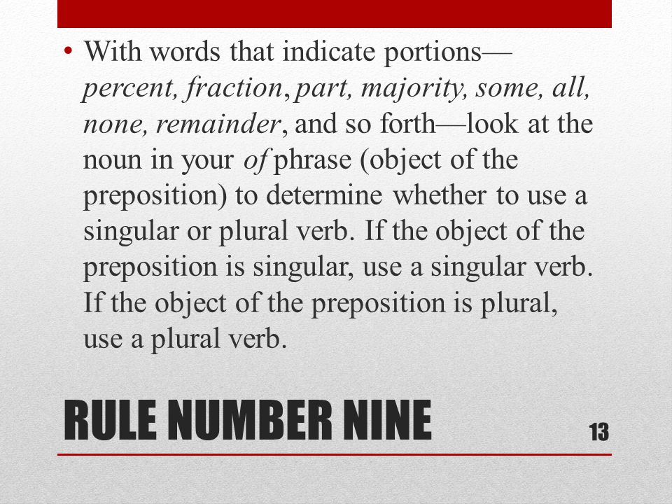 RULE NUMBER NINE With words that indicate portions— percent, fraction, part, majority, some, all, none, remainder, and so forth—look at the noun in your of phrase (object of the preposition) to determine whether to use a singular or plural verb.