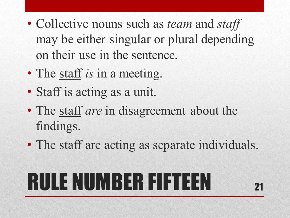RULE NUMBER FIFTEEN Collective nouns such as team and staff may be either singular or plural depending on their use in the sentence. The staff is in a