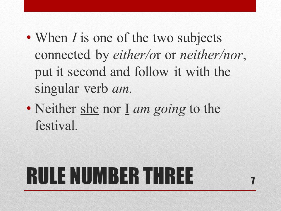 RULE NUMBER THREE When I is one of the two subjects connected by either/or or neither/nor, put it second and follow it with the singular verb am.