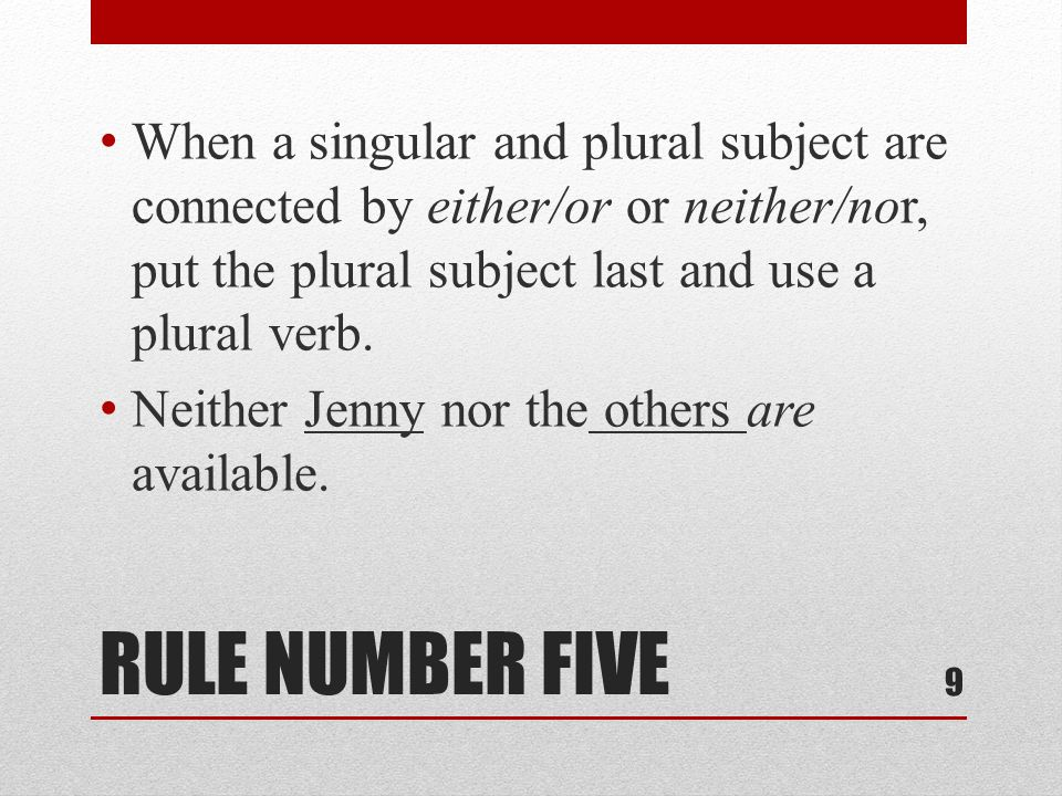 RULE NUMBER FIVE When a singular and plural subject are connected by either/or or neither/nor, put the plural subject last and use a plural verb.