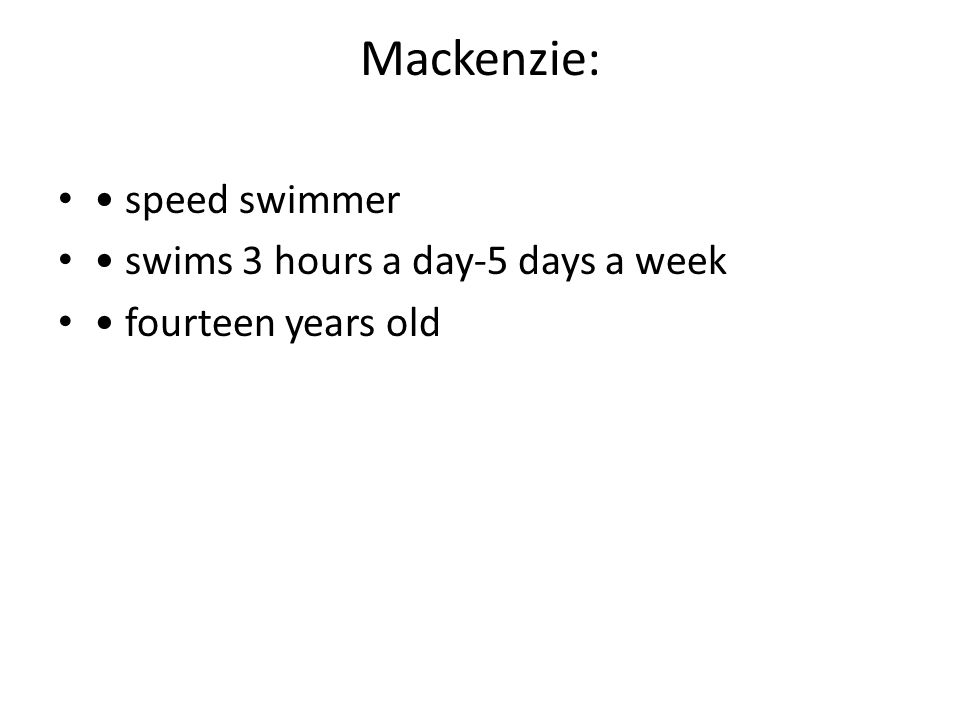 Mackenzie: speed swimmer swims 3 hours a day-5 days a week fourteen years old