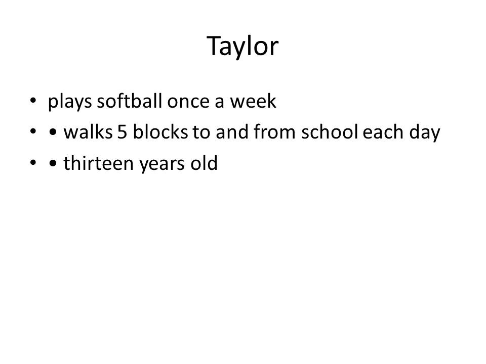Taylor plays softball once a week walks 5 blocks to and from school each day thirteen years old