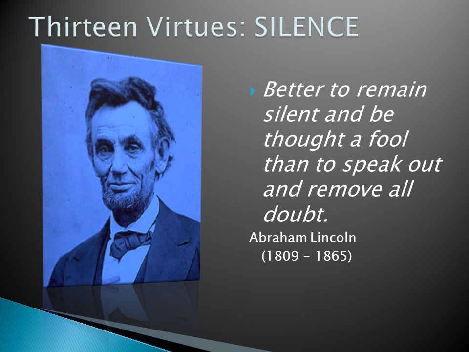  Better to remain silent and be thought a fool than to speak out and remove all doubt.