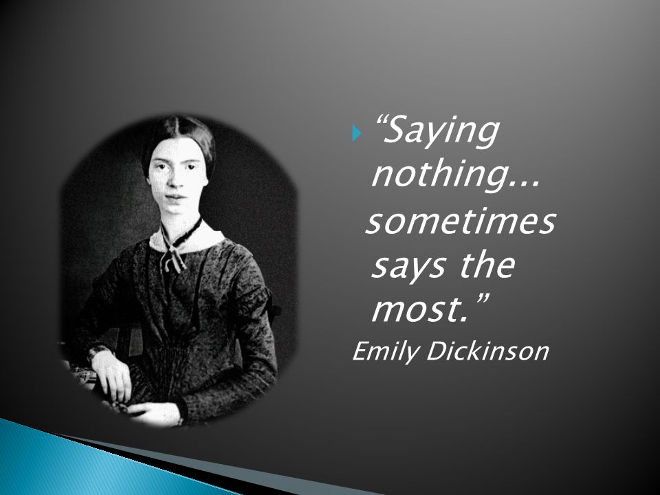  Saying nothing... sometimes says the most. Emily Dickinson