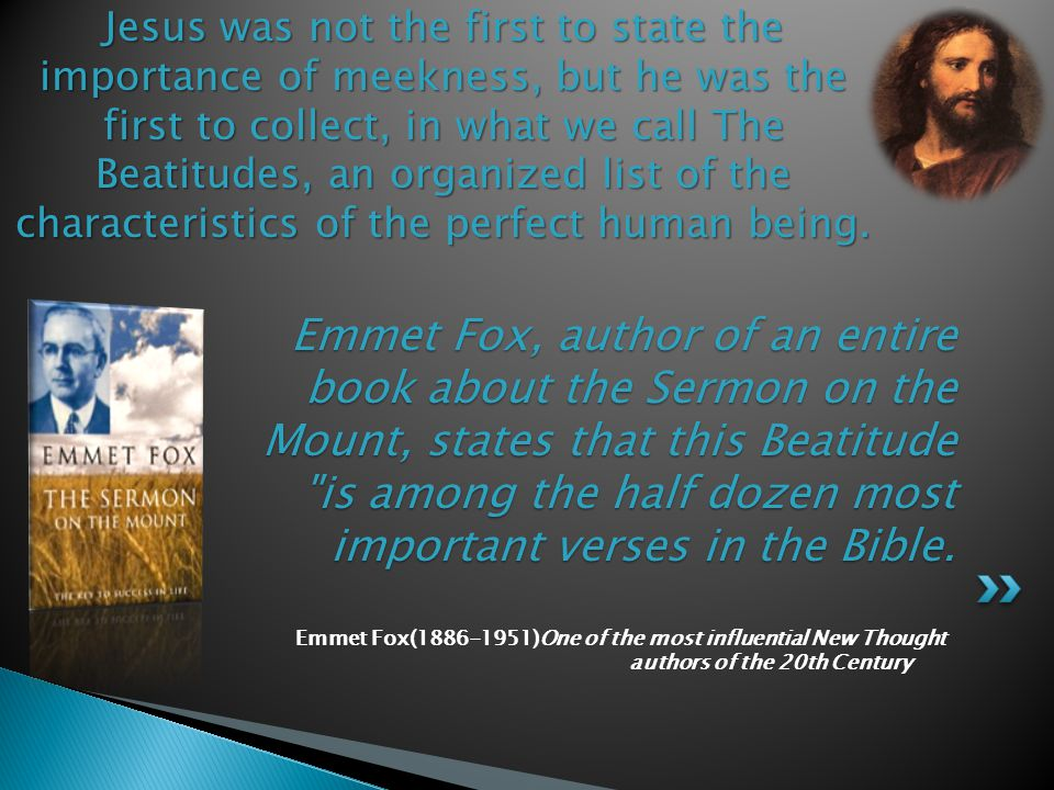 Emmet Fox(1886-1951)One of the most influential New Thought authors of the 20th Century Emmet Fox, author of an entire book about the Sermon on the Mount, states that this Beatitude is among the half dozen most important verses in the Bible.