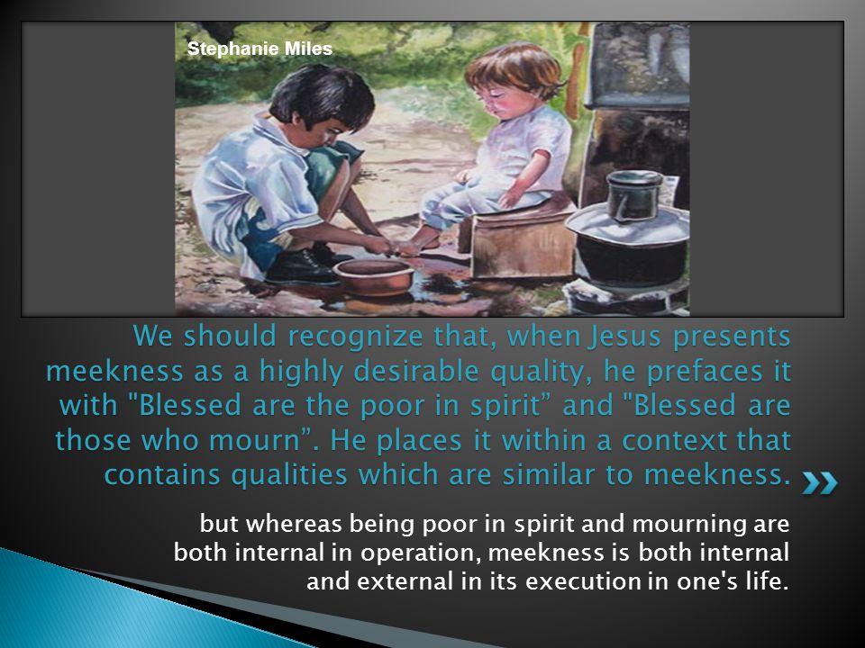 We should recognize that, when Jesus presents meekness as a highly desirable quality, he prefaces it with Blessed are the poor in spirit and Blessed are those who mourn .