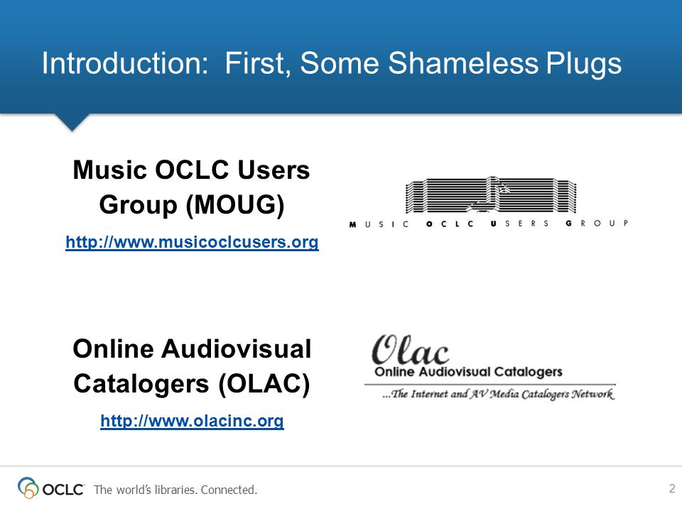 The world's libraries. Connected. Music OCLC Users Group (MOUG) http://www.musicoclcusers.org Online Audiovisual Catalogers (OLAC) http://www.olacinc.