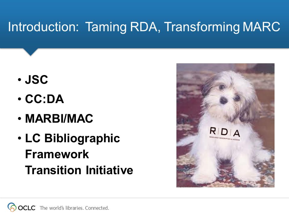 The world's libraries. Connected. JSC CC:DA MARBI/MAC LC Bibliographic Framework Transition Initiative Introduction: Taming RDA, Transforming MARC