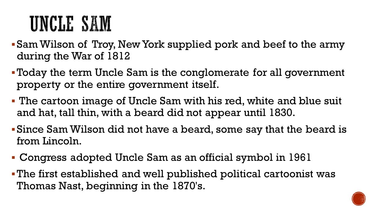  Sam Wilson of Troy, New York supplied pork and beef to the army during the War of 1812  Today the term Uncle Sam is the conglomerate for all government property or the entire government itself.