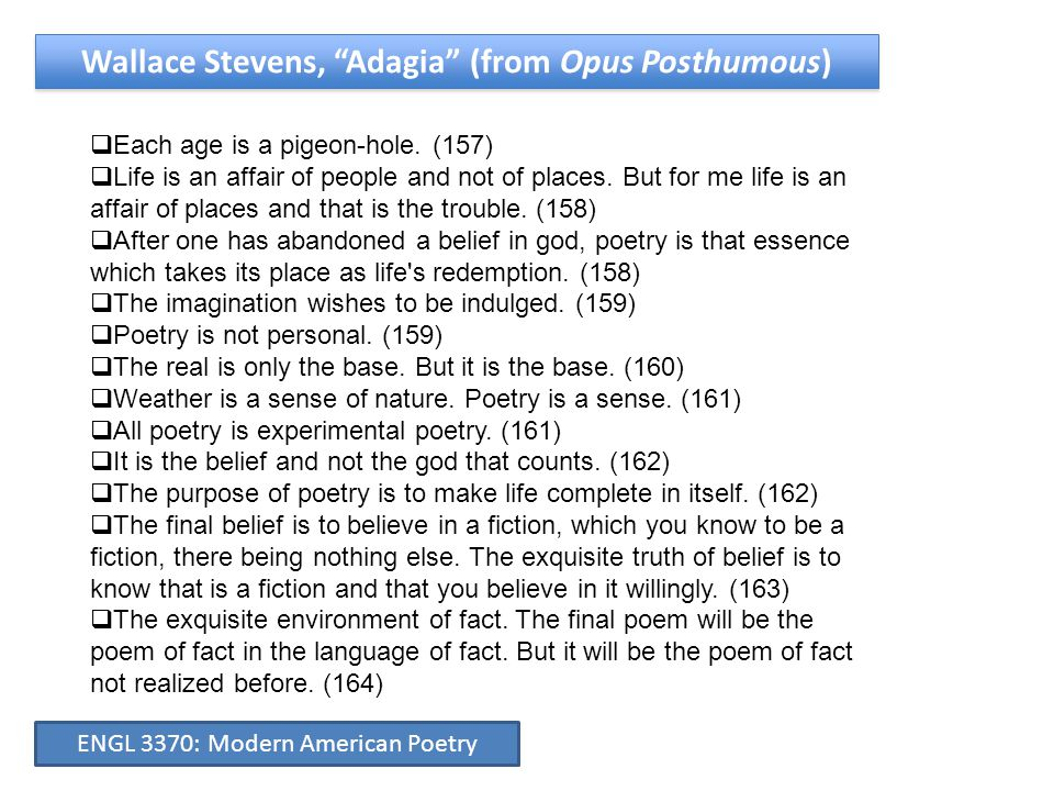 """Wallace Stevens, """"Adagia"""" (from Opus Posthumous)  Each age is a pigeon-hole. (157)  Life is an affair of people and not of places. But for me life i"""