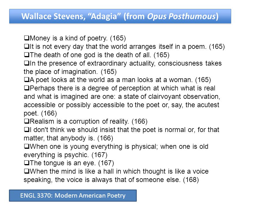"""Wallace Stevens, """"Adagia"""" (from Opus Posthumous)  Money is a kind of poetry. (165)  It is not every day that the world arranges itself in a poem. (1"""
