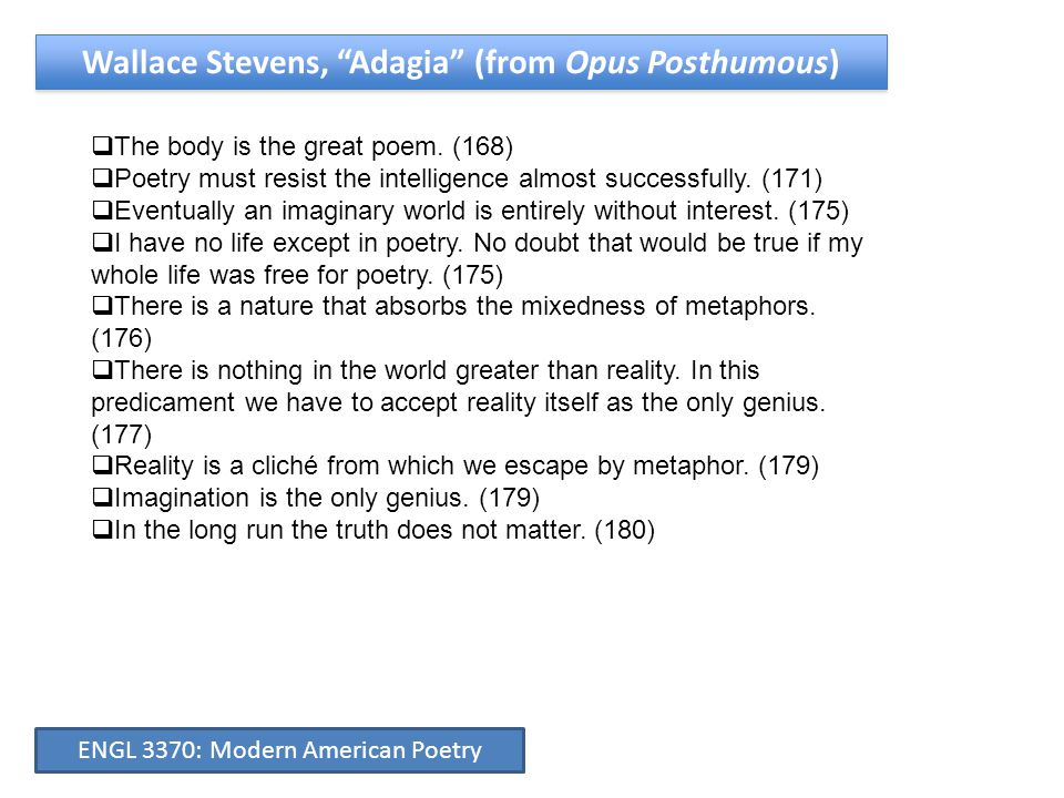 """Wallace Stevens, """"Adagia"""" (from Opus Posthumous)  The body is the great poem. (168)  Poetry must resist the intelligence almost successfully. (171)"""