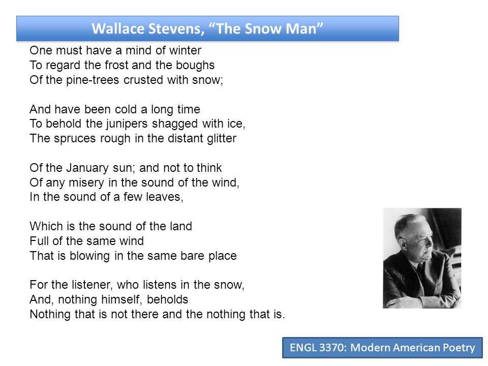 Wallace Stevens, The Snow Man One must have a mind of winter To regard the frost and the boughs Of the pine-trees crusted with snow; And have been cold a long time To behold the junipers shagged with ice, The spruces rough in the distant glitter Of the January sun; and not to think Of any misery in the sound of the wind, In the sound of a few leaves, Which is the sound of the land Full of the same wind That is blowing in the same bare place For the listener, who listens in the snow, And, nothing himself, beholds Nothing that is not there and the nothing that is.