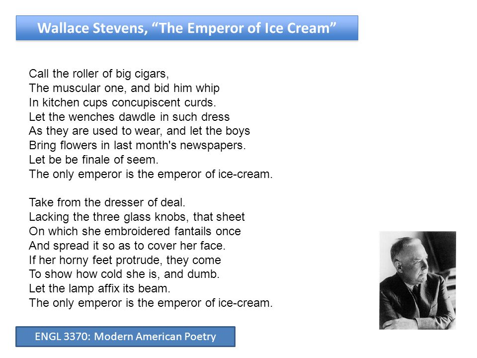 """Wallace Stevens, """"The Emperor of Ice Cream"""" Call the roller of big cigars, The muscular one, and bid him whip In kitchen cups concupiscent curds. Let"""