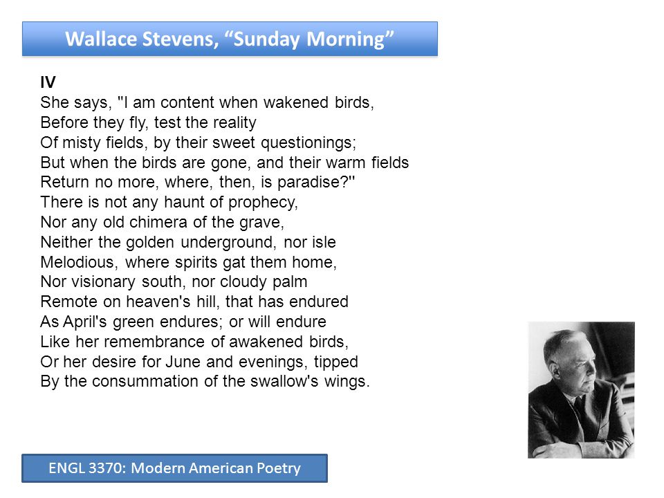 Wallace Stevens, Sunday Morning IV She says, I am content when wakened birds, Before they fly, test the reality Of misty fields, by their sweet questionings; But when the birds are gone, and their warm fields Return no more, where, then, is paradise There is not any haunt of prophecy, Nor any old chimera of the grave, Neither the golden underground, nor isle Melodious, where spirits gat them home, Nor visionary south, nor cloudy palm Remote on heaven s hill, that has endured As April s green endures; or will endure Like her remembrance of awakened birds, Or her desire for June and evenings, tipped By the consummation of the swallow s wings.