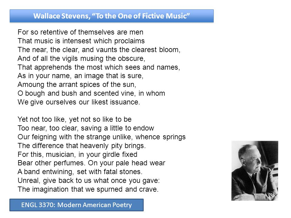 Wallace Stevens, To the One of Fictive Music For so retentive of themselves are men That music is intensest which proclaims The near, the clear, and vaunts the clearest bloom, And of all the vigils musing the obscure, That apprehends the most which sees and names, As in your name, an image that is sure, Amoung the arrant spices of the sun, O bough and bush and scented vine, in whom We give ourselves our likest issuance.