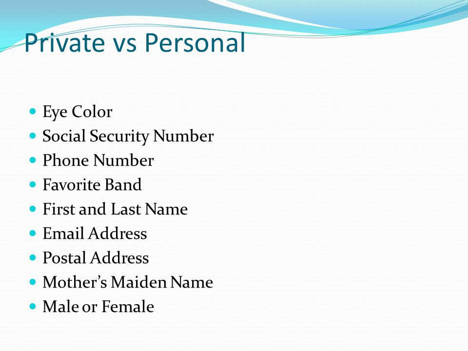 Private vs Personal Eye Color Social Security Number Phone Number Favorite Band First and Last Name Email Address Postal Address Mother's Maiden Name Male or Female