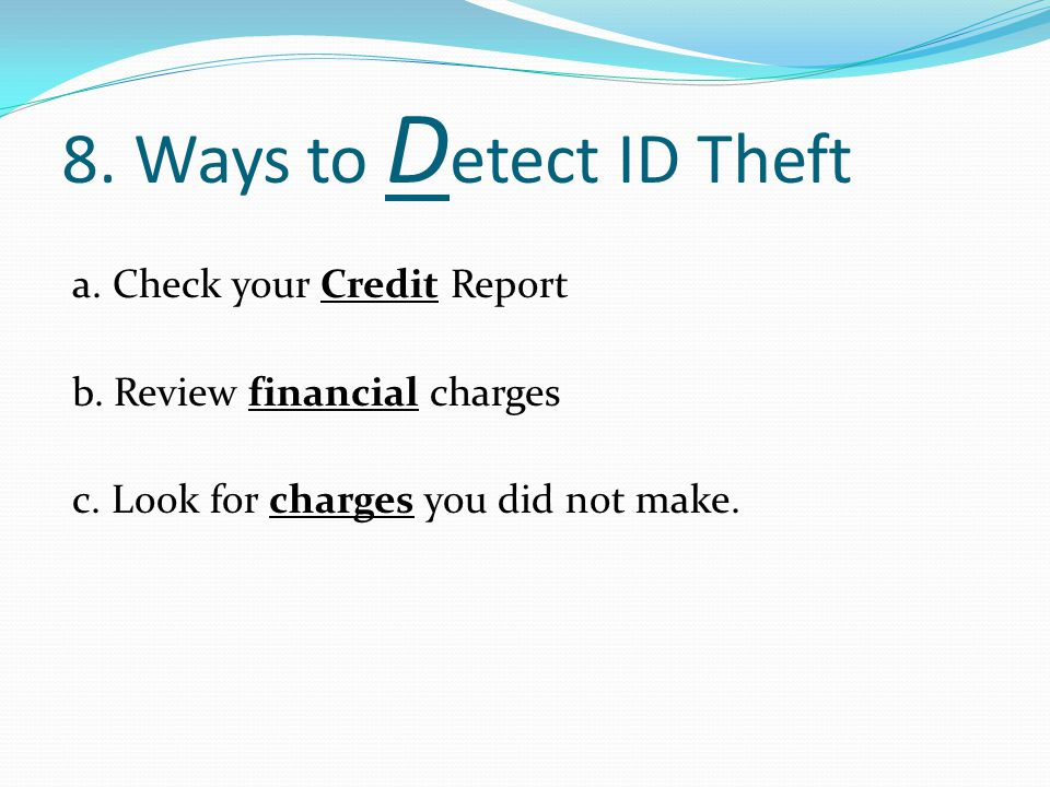 8.Ways to D etect ID Theft a. Check your Credit Report b.