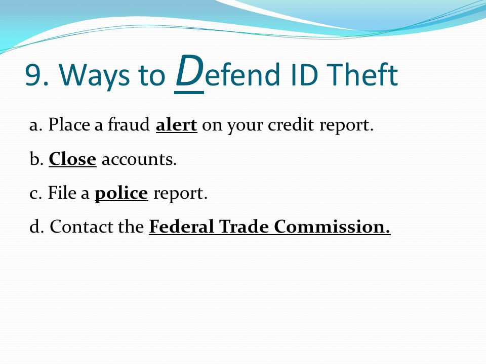9.Ways to D efend ID Theft a. Place a fraud alert on your credit report.
