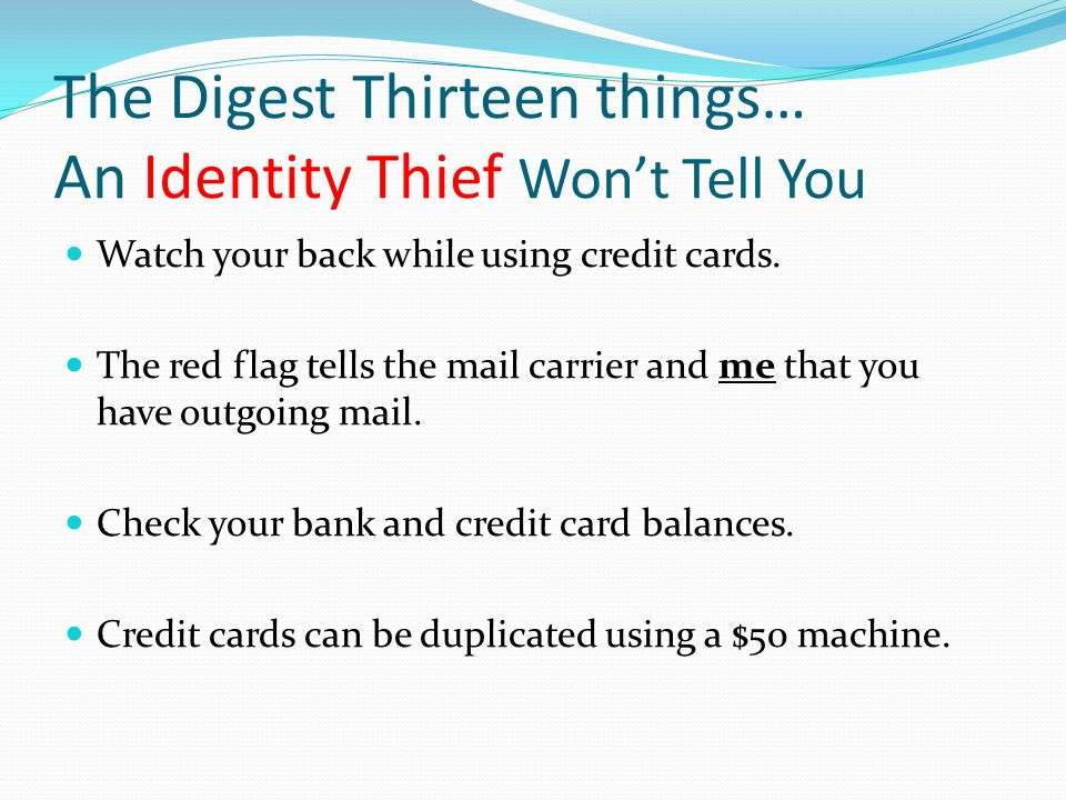 The Digest Thirteen things… An Identity Thief Won't Tell You Watch your back while using credit cards. The red flag tells the mail carrier and me that
