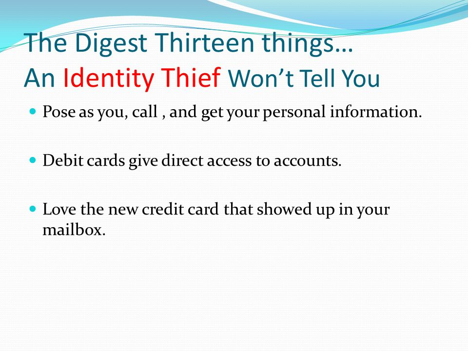 The Digest Thirteen things… An Identity Thief Won't Tell You Pose as you, call, and get your personal information. Debit cards give direct access to a