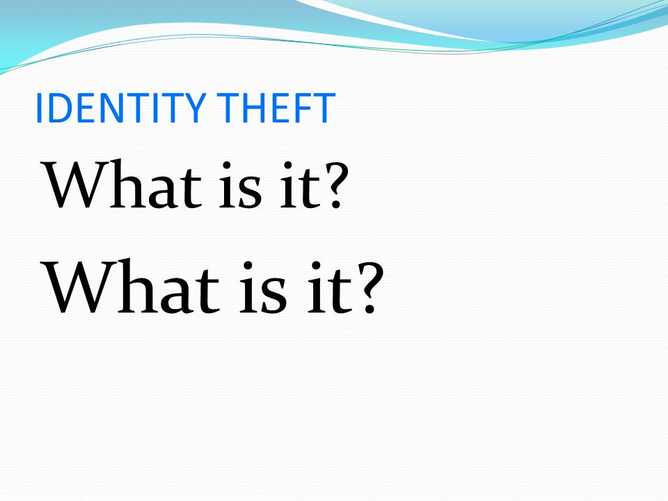 IDENTITY THEFT What is it