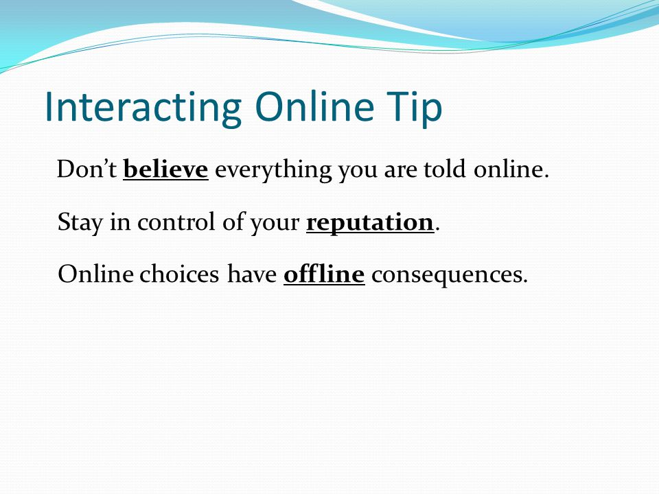 Interacting Online Tip Don't believe everything you are told online. Stay in control of your reputation. Online choices have offline consequences.