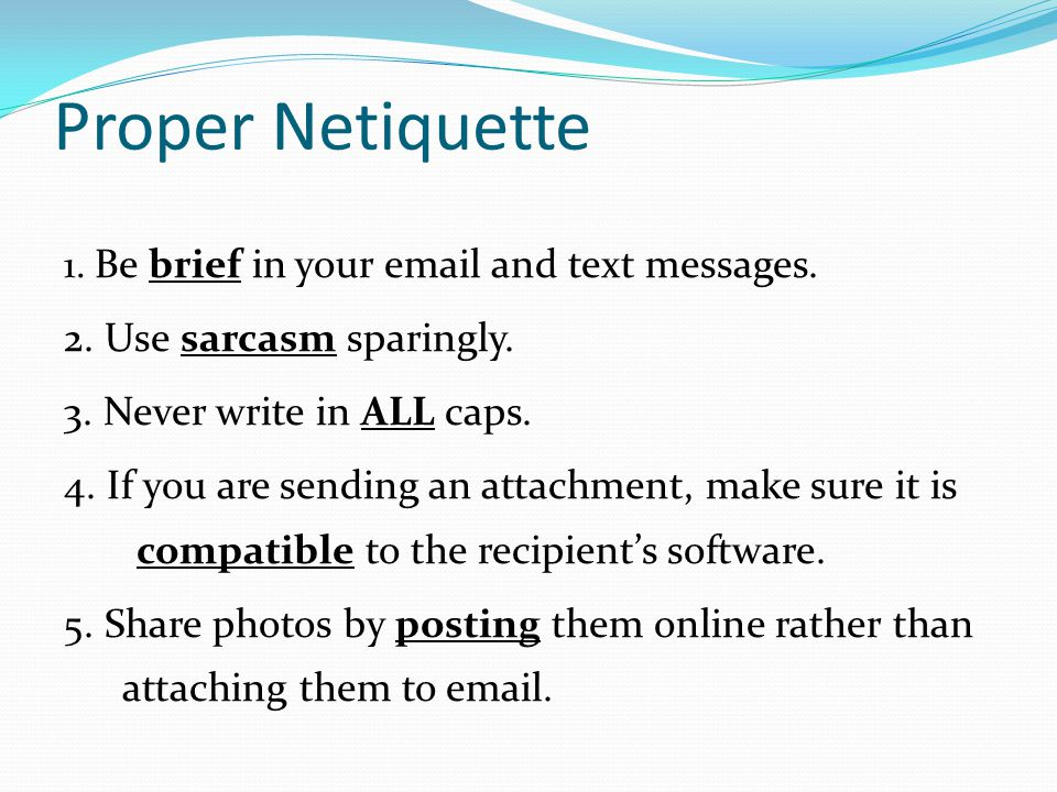 Proper Netiquette 1. Be brief in your email and text messages. 2. Use sarcasm sparingly. 3. Never write in ALL caps. 4. If you are sending an attachme