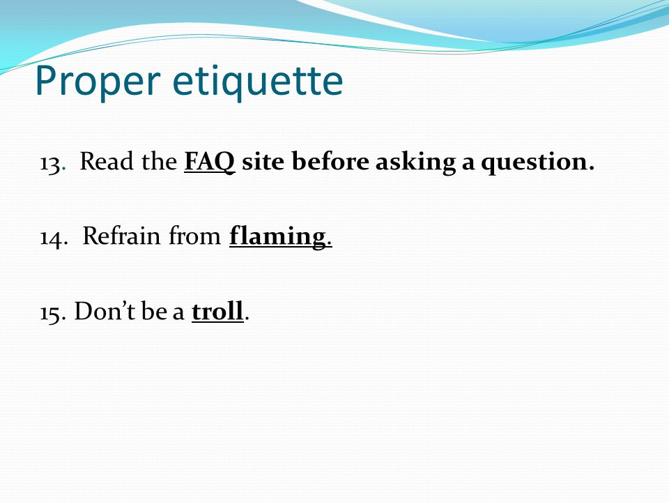 Proper etiquette 13. Read the FAQ site before asking a question.