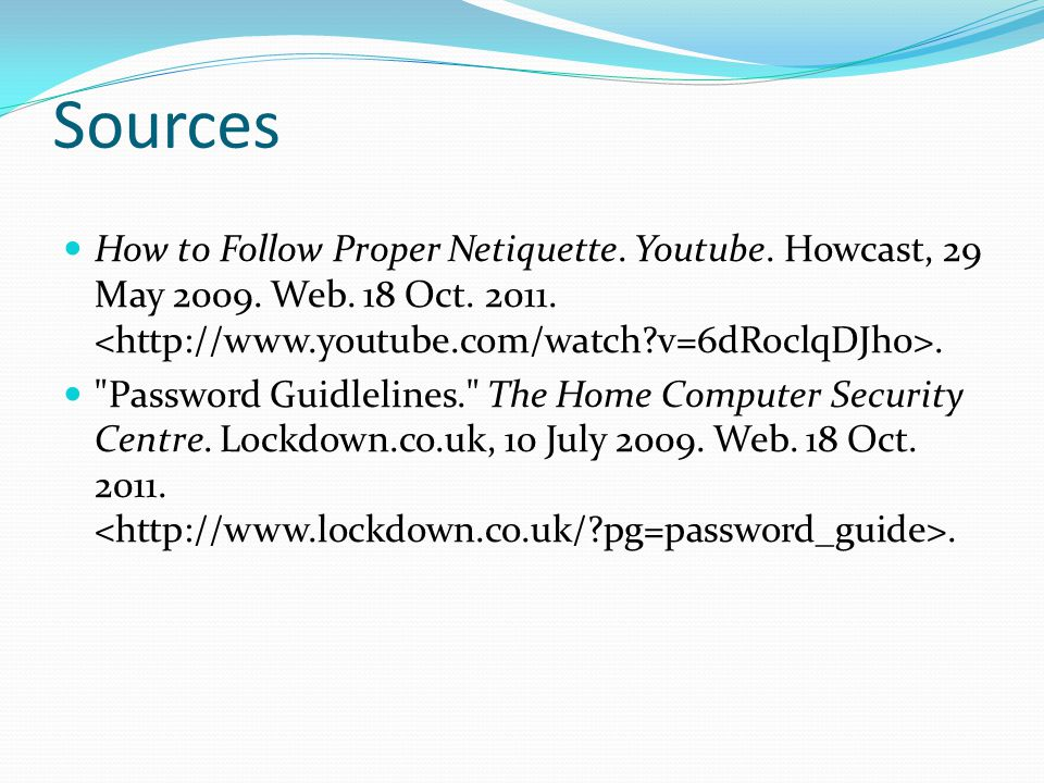 Sources How to Follow Proper Netiquette.Youtube. Howcast, 29 May 2009.