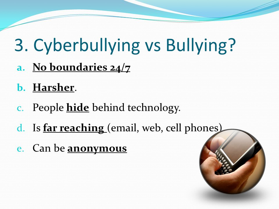 3.Cyberbullying vs Bullying. a. No boundaries 24/7 b.