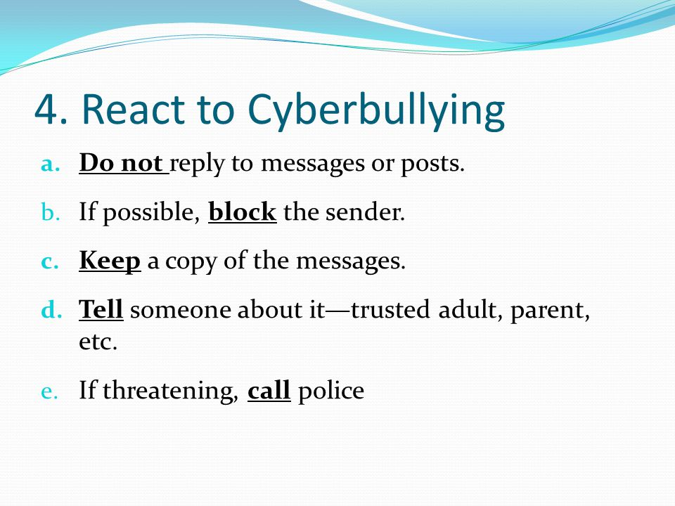 4.React to Cyberbullying a. Do not reply to messages or posts.