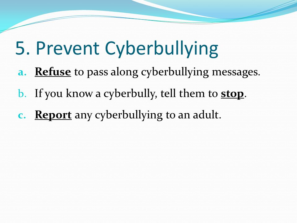 5.Prevent Cyberbullying a. Refuse to pass along cyberbullying messages.