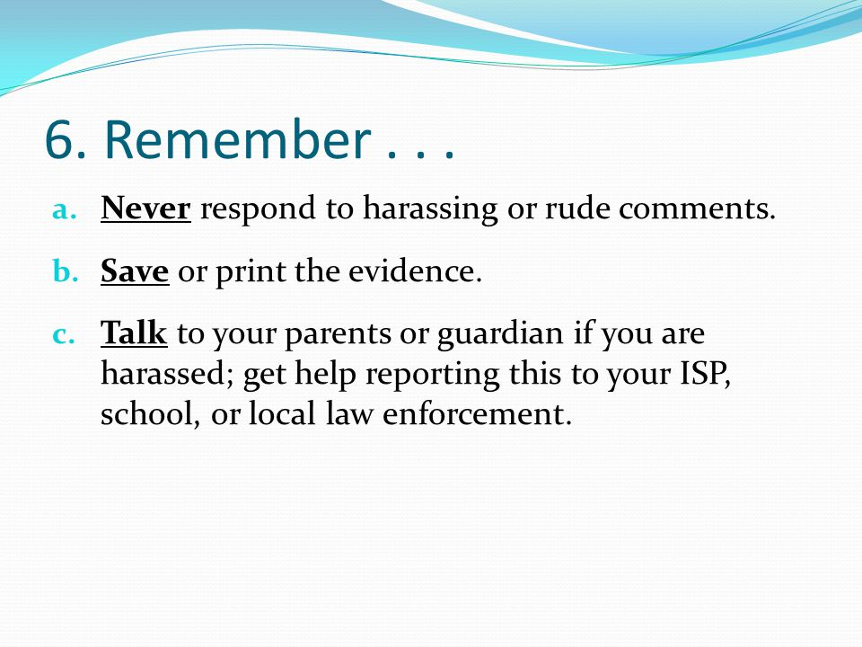6. Remember... a. Never respond to harassing or rude comments. b. Save or print the evidence. c. Talk to your parents or guardian if you are harassed;