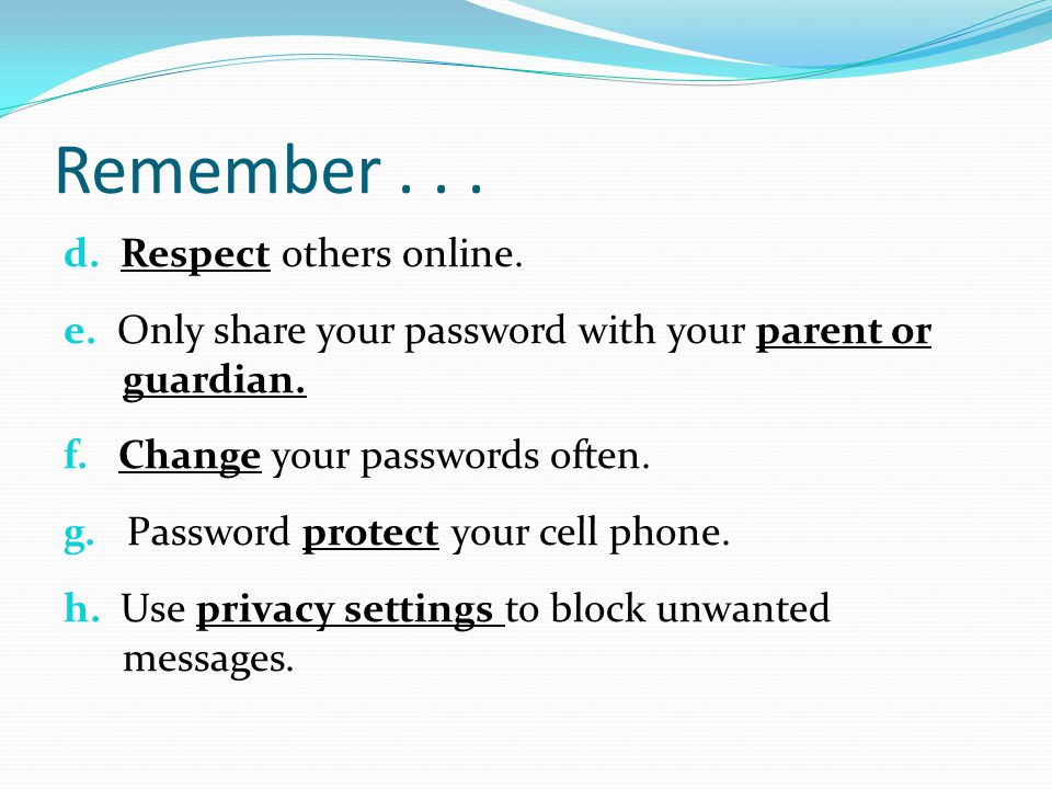 Remember... d. Respect others online. e. Only share your password with your parent or guardian.