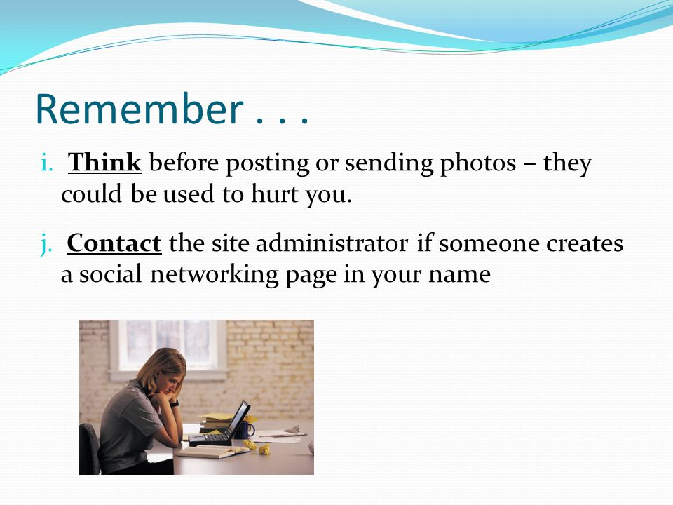 Remember... i. Think before posting or sending photos – they could be used to hurt you. j. Contact the site administrator if someone creates a social