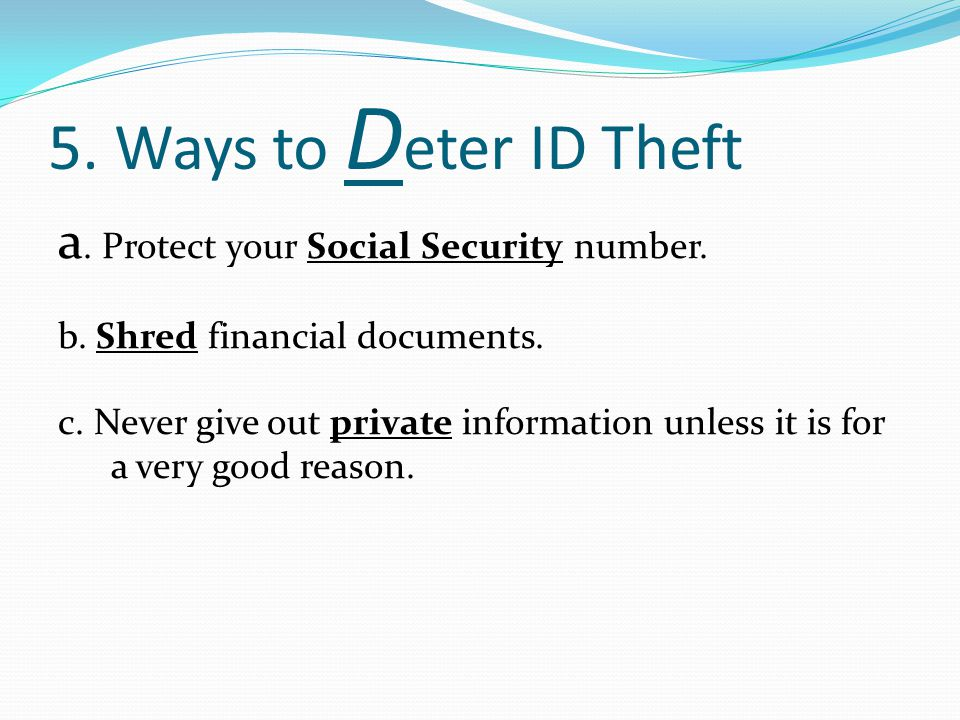 5. Ways to D eter ID Theft a. Protect your Social Security number. b. Shred financial documents. c. Never give out private information unless it is fo