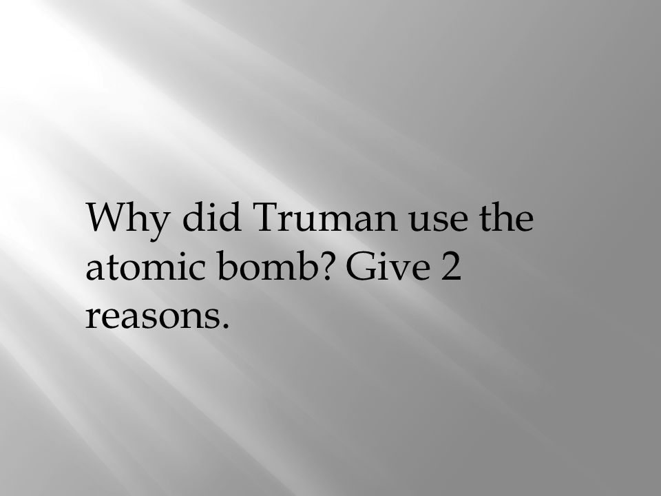 Why did Truman use the atomic bomb Give 2 reasons.