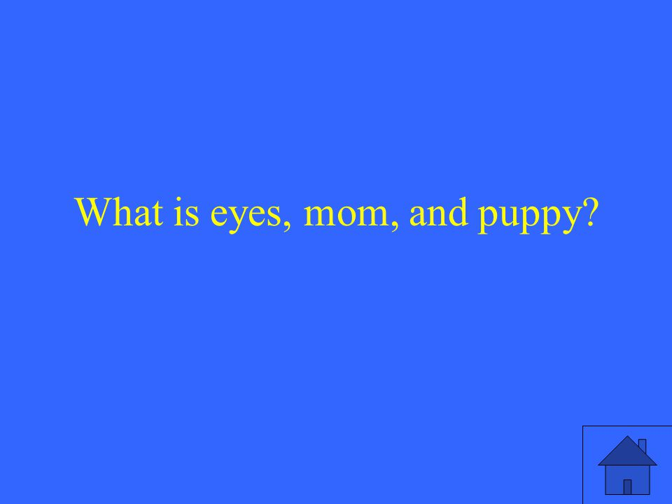 What is eyes, mom, and puppy