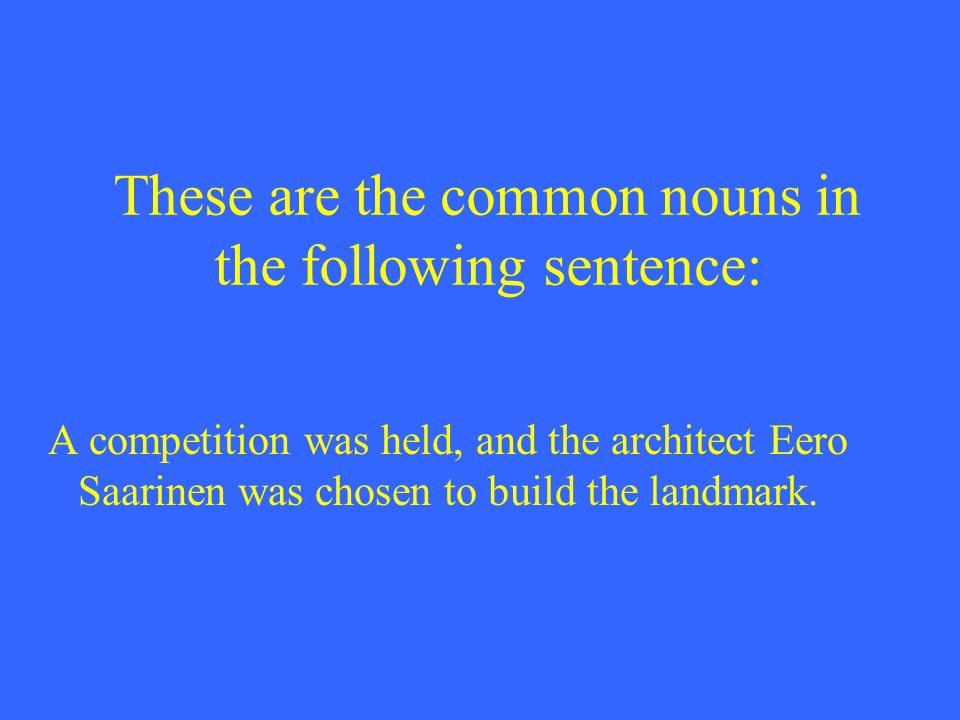 These are the common nouns in the following sentence: A competition was held, and the architect Eero Saarinen was chosen to build the landmark.