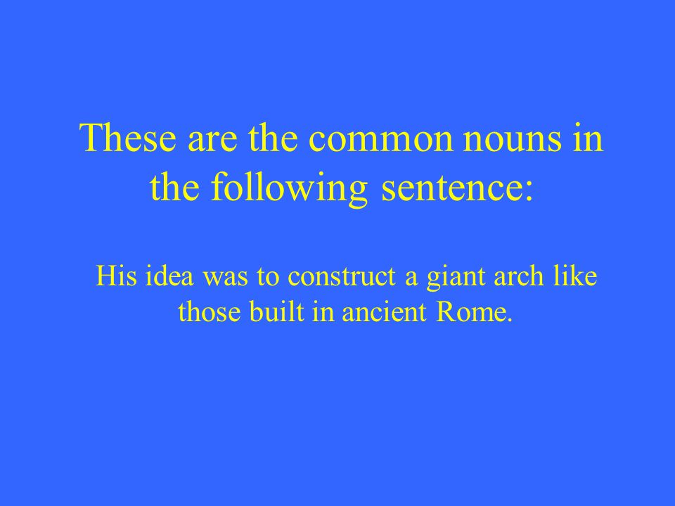 These are the common nouns in the following sentence: His idea was to construct a giant arch like those built in ancient Rome.