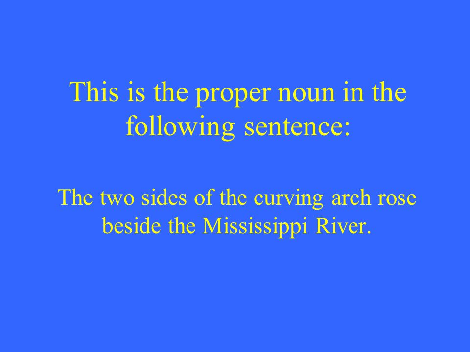 This is the proper noun in the following sentence: The two sides of the curving arch rose beside the Mississippi River.