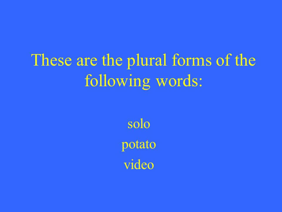 These are the plural forms of the following words: solo potato video