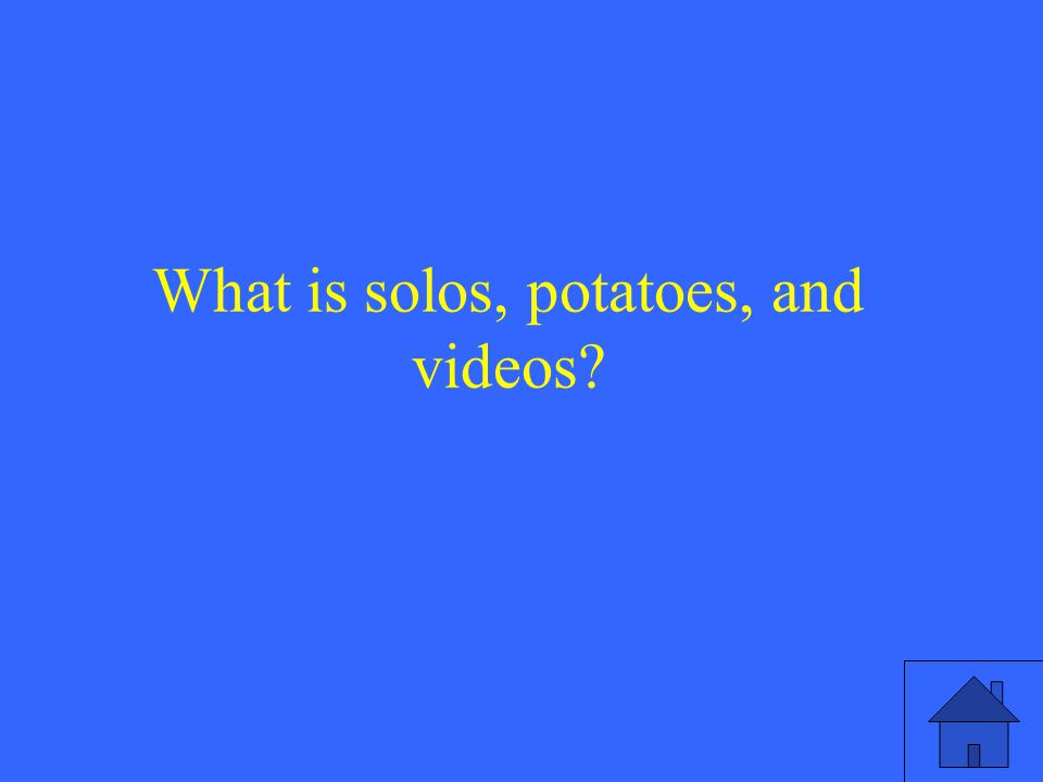 What is solos, potatoes, and videos