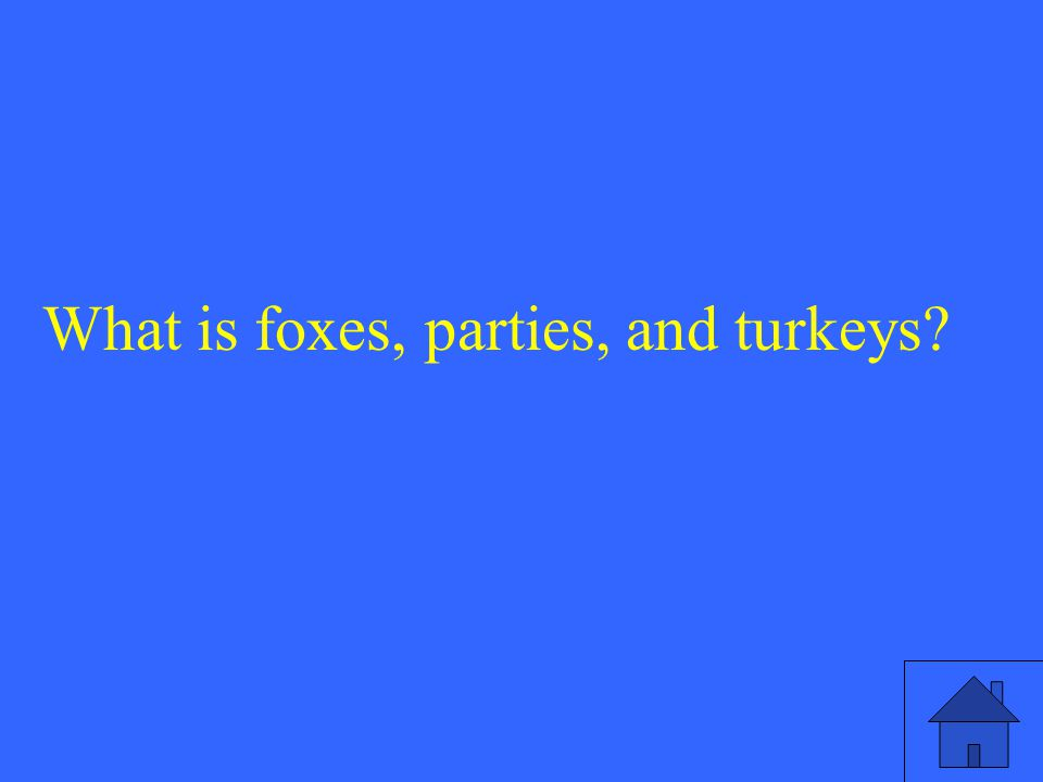 What is foxes, parties, and turkeys