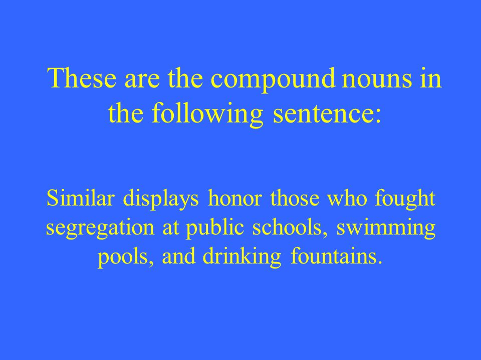 These are the compound nouns in the following sentence: Similar displays honor those who fought segregation at public schools, swimming pools, and drinking fountains.