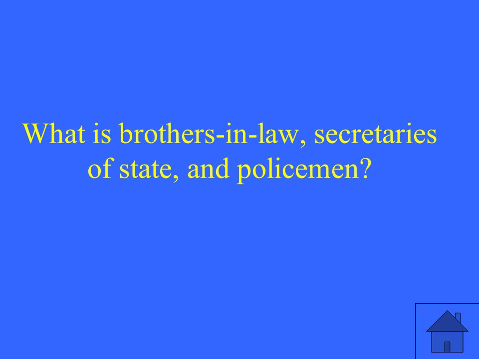 What is brothers-in-law, secretaries of state, and policemen