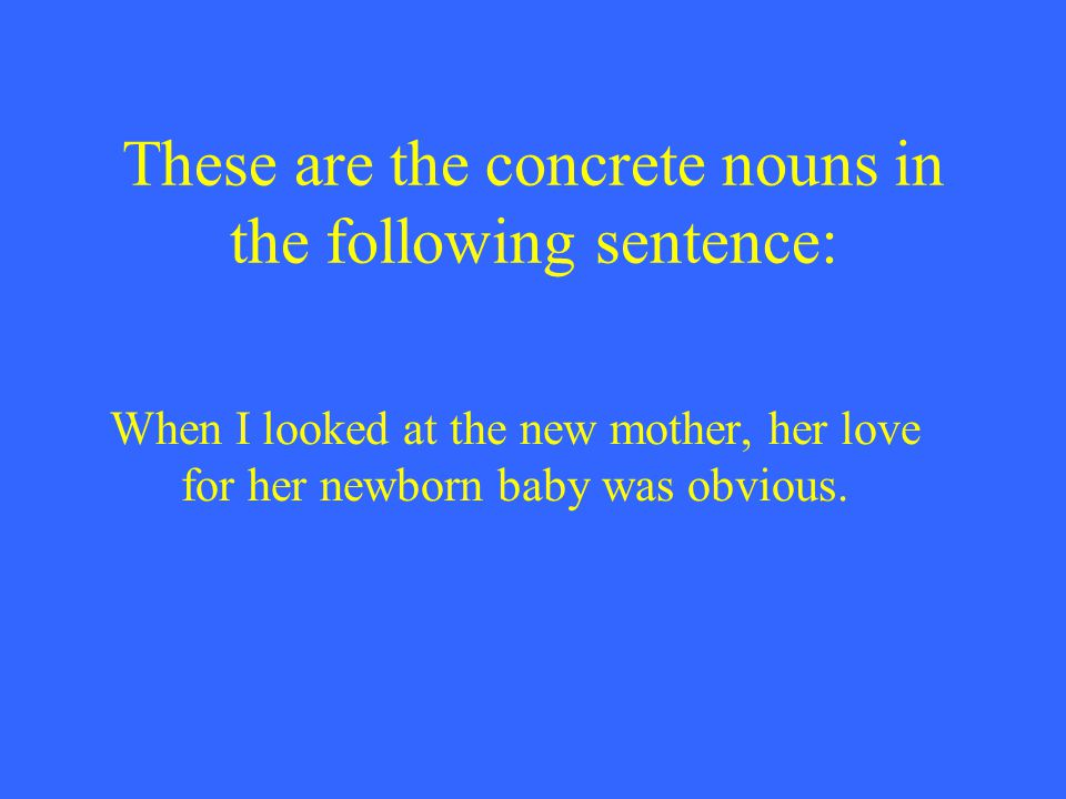 These are the concrete nouns in the following sentence: When I looked at the new mother, her love for her newborn baby was obvious.