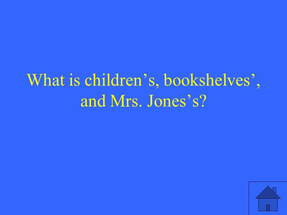 What is children's, bookshelves', and Mrs. Jones's?