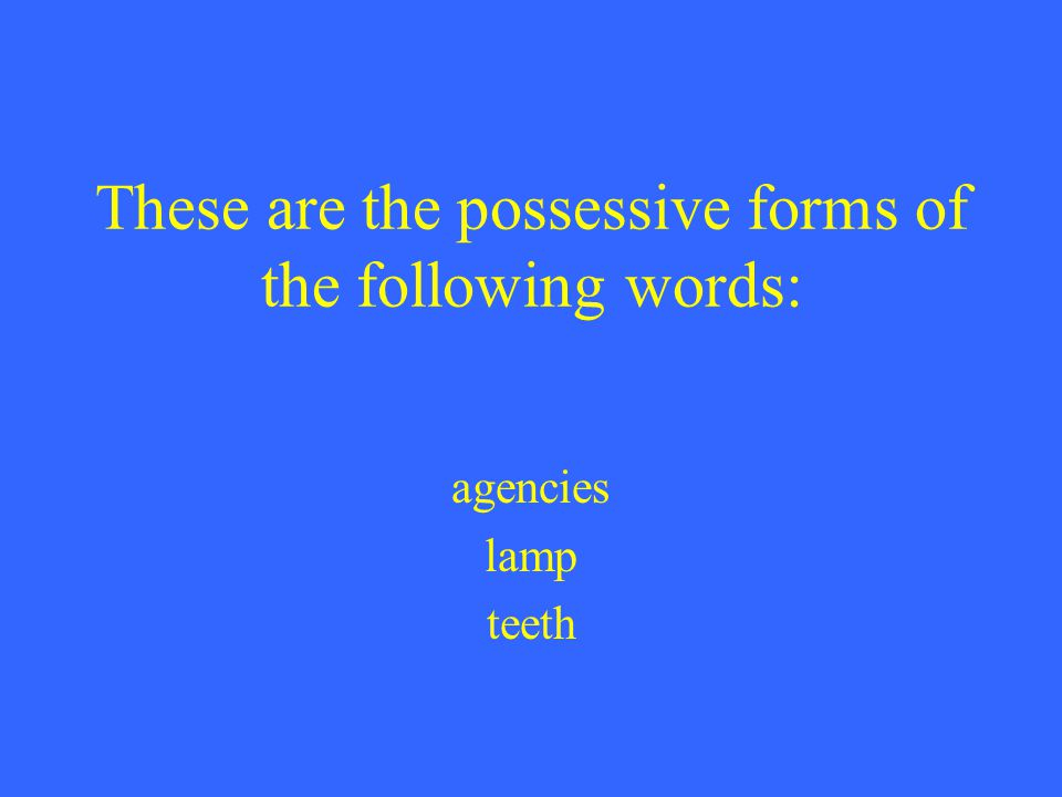 These are the possessive forms of the following words: agencies lamp teeth